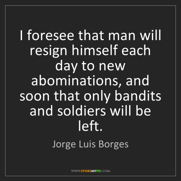 Jorge Luis Borges: I foresee that man will resign himself each day to new...