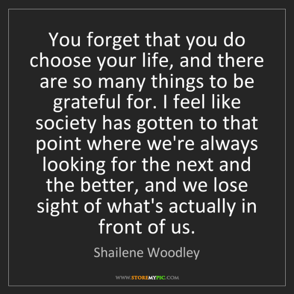 Shailene Woodley: You forget that you do choose your life, and there are...