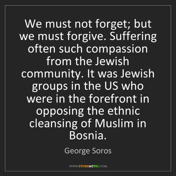 George Soros: We must not forget; but we must forgive. Suffering often...