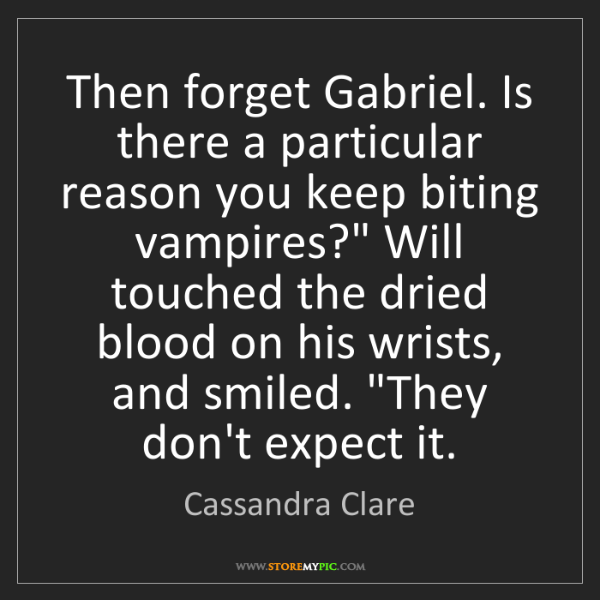 Cassandra Clare: Then forget Gabriel. Is there a particular reason you...