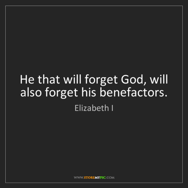 Elizabeth I: He that will forget God, will also forget his benefactors.