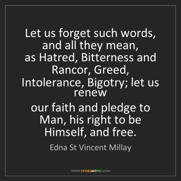 Edna St Vincent Millay: Let us forget such words, and all they mean,   as Hatred,...