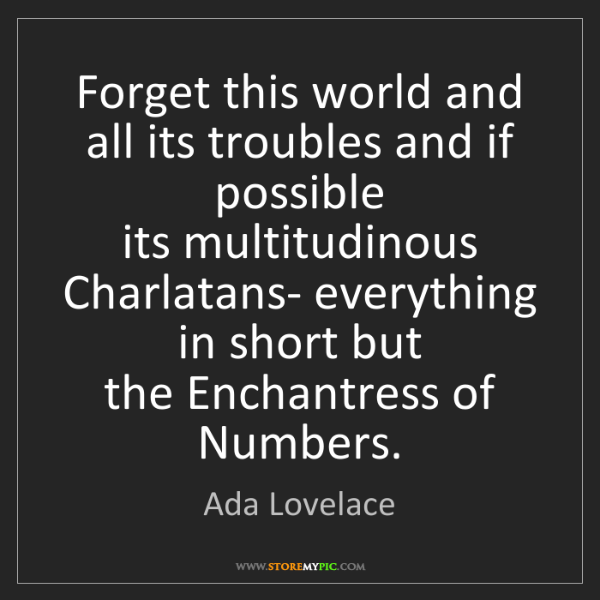 Ada Lovelace: Forget this world and all its troubles and if possible...