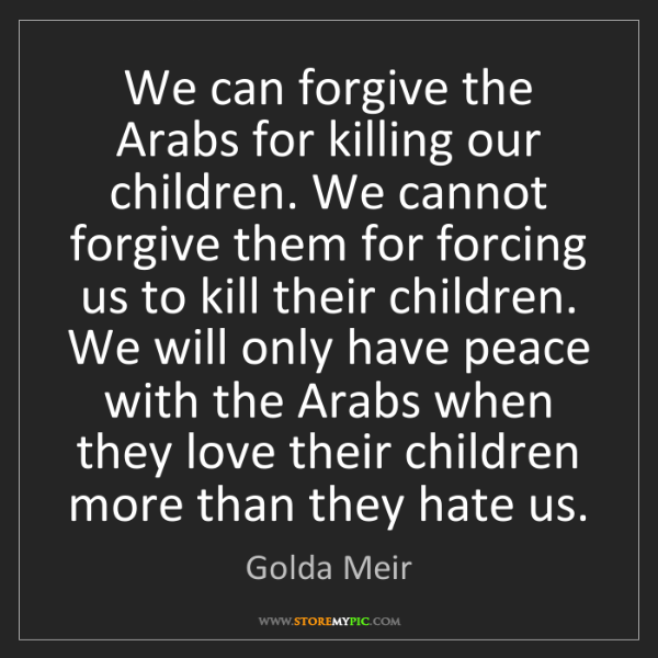 Golda Meir: We can forgive the Arabs for killing our children. We...