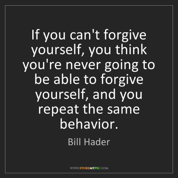 Bill Hader: If you can't forgive yourself, you think you're never...