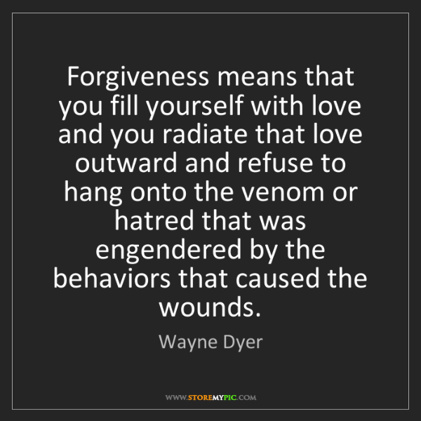 Wayne Dyer: Forgiveness means that you fill yourself with love and...