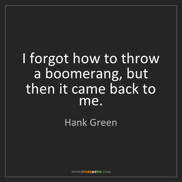Hank Green: I forgot how to throw a boomerang, but then it came back...