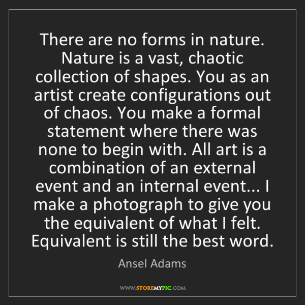 Ansel Adams: There are no forms in nature. Nature is a vast, chaotic...