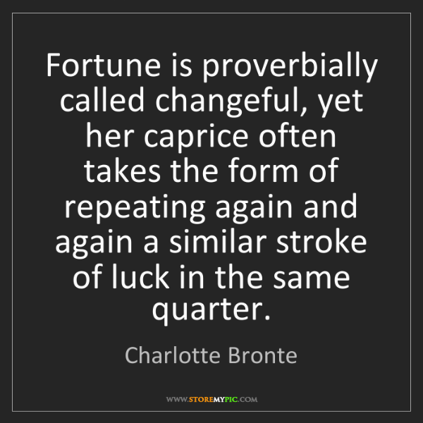 Charlotte Bronte: Fortune is proverbially called changeful, yet her caprice...