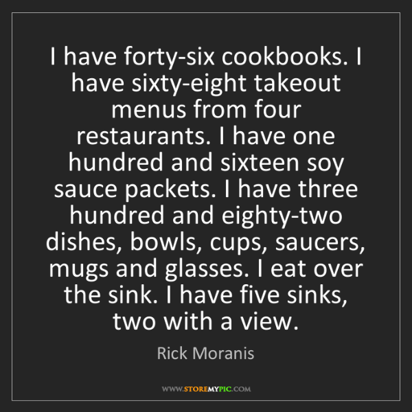 Rick Moranis: I have forty-six cookbooks. I have sixty-eight takeout...