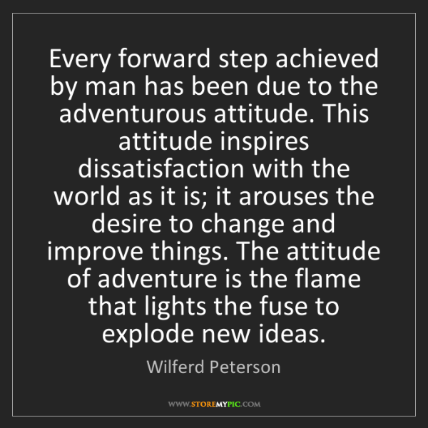 Wilferd Peterson: Every forward step achieved by man has been due to the...