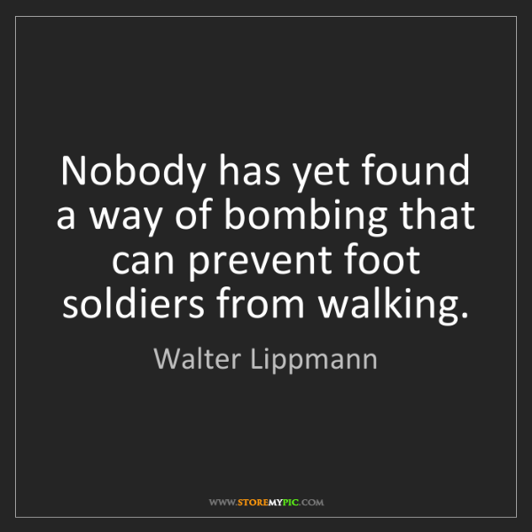 Walter Lippmann: Nobody has yet found a way of bombing that can prevent...
