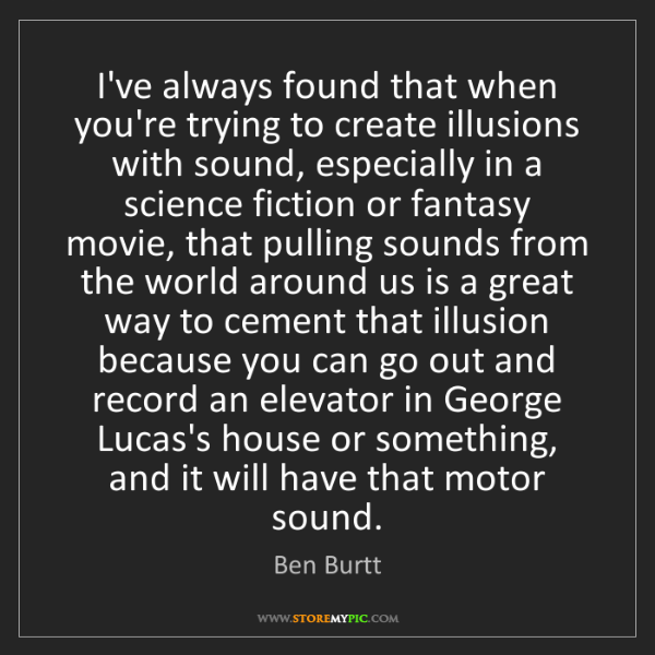 Ben Burtt: I've always found that when you're trying to create illusions...