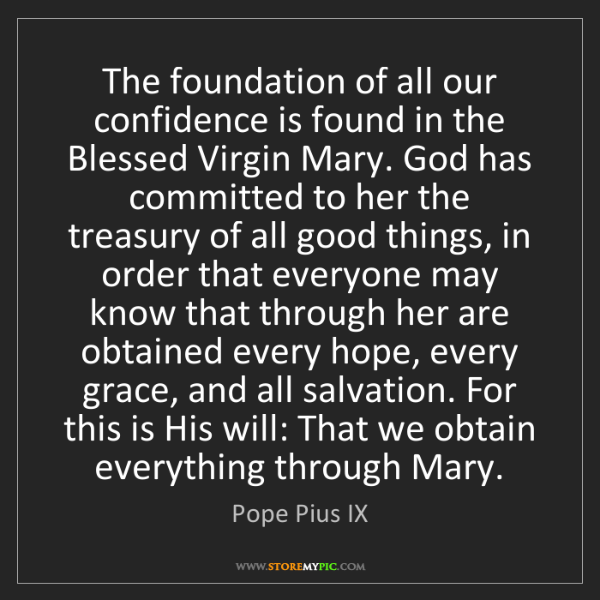 Pope Pius IX: The foundation of all our confidence is found in the...