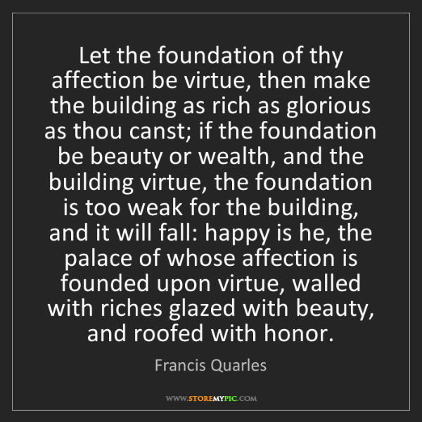 Francis Quarles: Let the foundation of thy affection be virtue, then make...