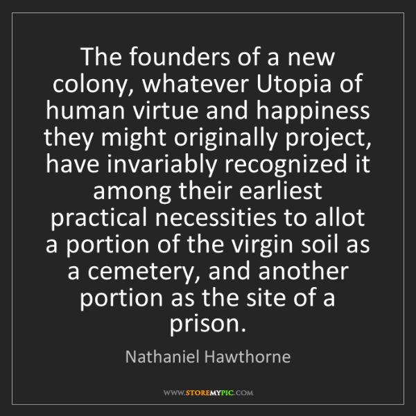 Nathaniel Hawthorne: The founders of a new colony, whatever Utopia of human...