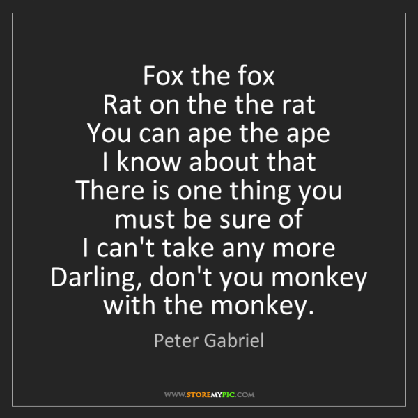 Peter Gabriel: Fox the fox   Rat on the the rat   You can ape the ape...