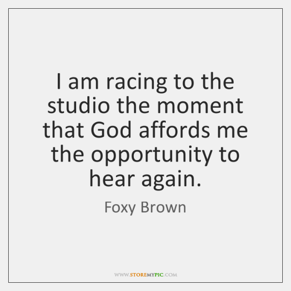 I am racing to the studio the moment that God affords me ...