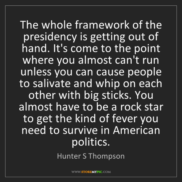 Hunter S Thompson: The whole framework of the presidency is getting out...