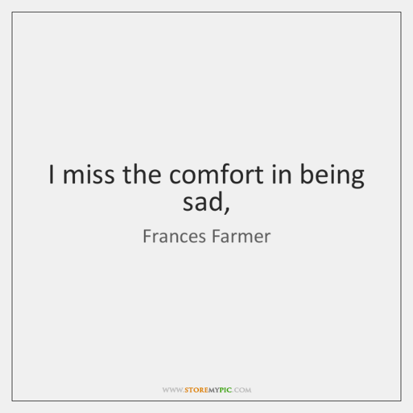 I miss the comfort in being sad,