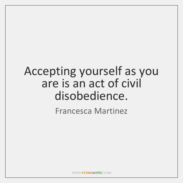 Accepting yourself as you are is an act of civil disobedience.
