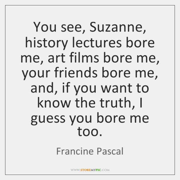 You see, Suzanne, history lectures bore me, art films bore me, your ...