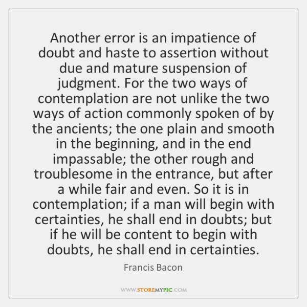 Another error is an impatience of doubt and haste to assertion without ...