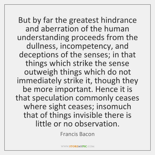 But by far the greatest hindrance and aberration of the human understanding ...