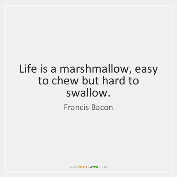 Life is a marshmallow, easy to chew but hard to swallow.