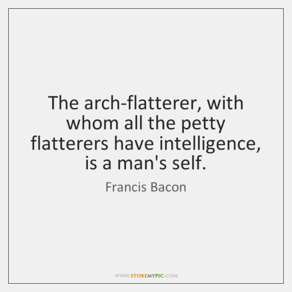 The arch-flatterer, with whom all the petty flatterers have intelligence, is a ...