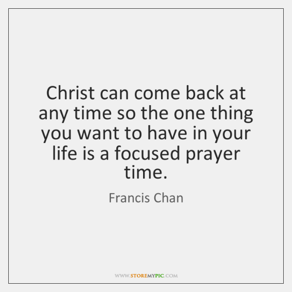 Christ can come back at any time so the one thing you ...