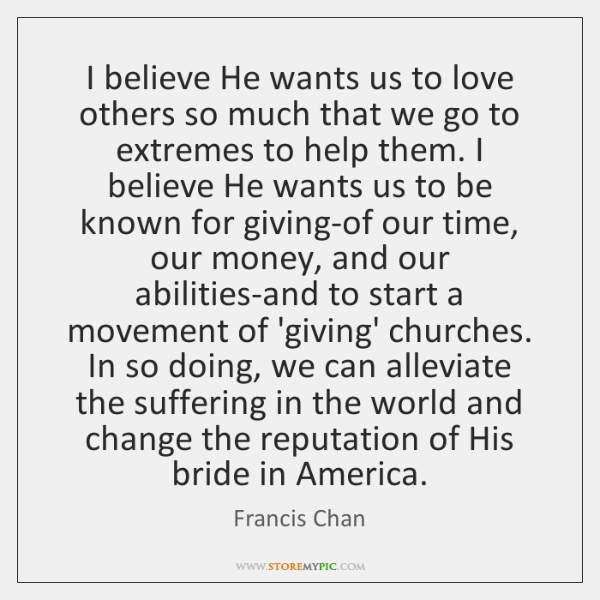 I believe He wants us to love others so much that we ...