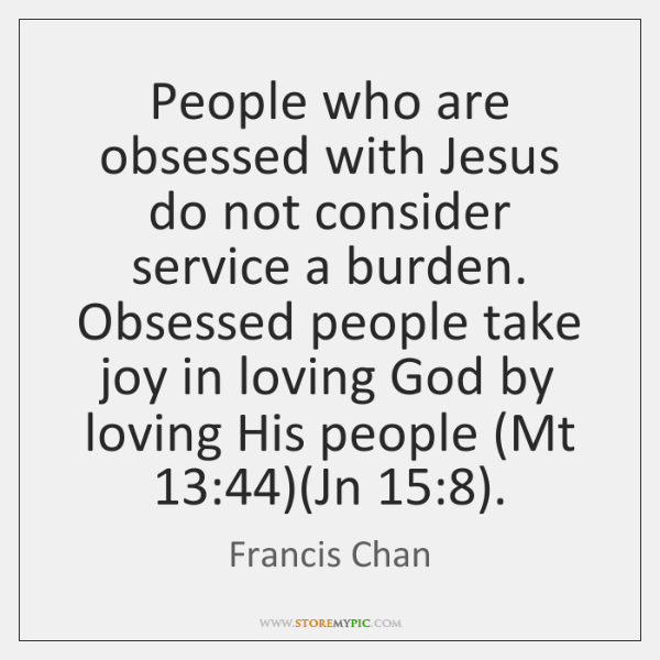 People who are obsessed with Jesus do not consider service a burden. ...