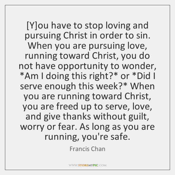 [Y]ou have to stop loving and pursuing Christ in order to ...