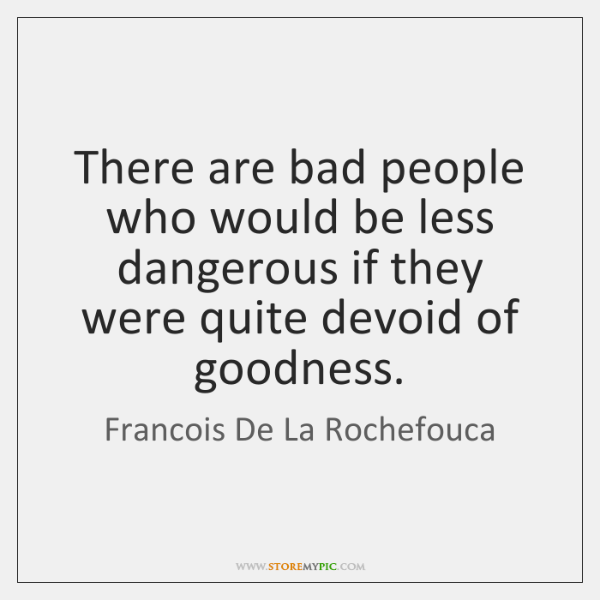 There are bad people who would be less dangerous if they were ...