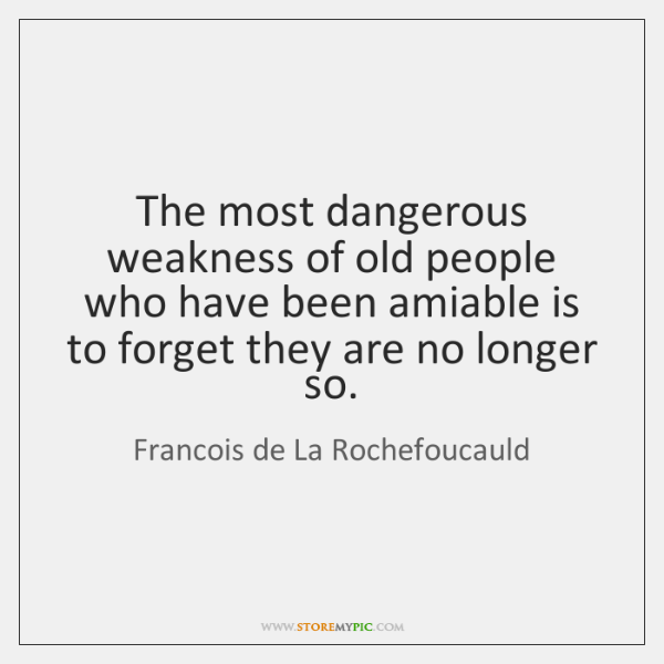 The most dangerous weakness of old people who have been amiable is ...