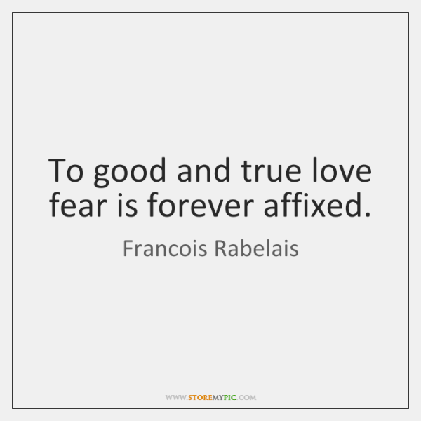 To good and true love fear is forever affixed.