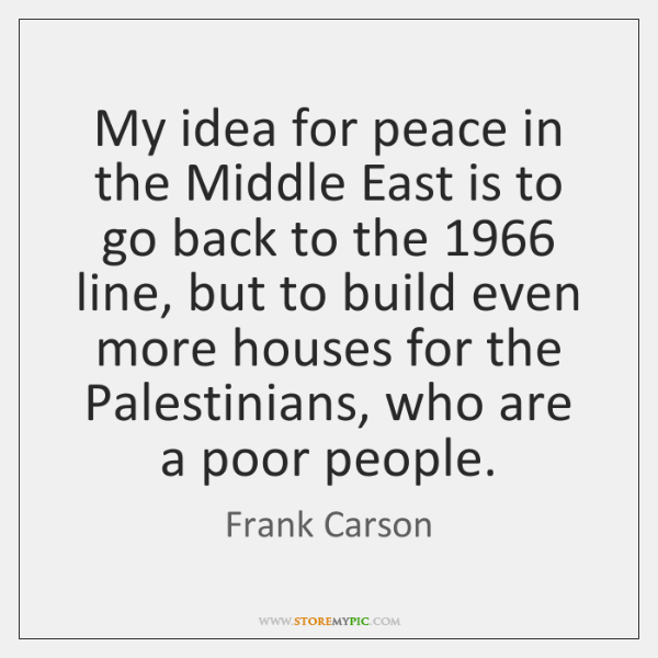 My idea for peace in the Middle East is to go back ...