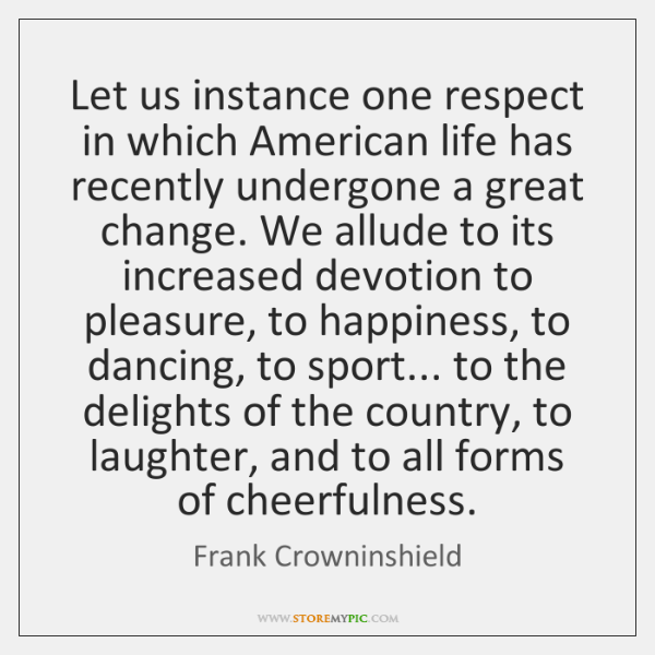 Let us instance one respect in which American life has recently undergone ...