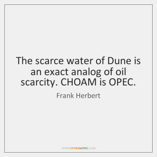 The scarce water of Dune is an exact analog of oil scarcity. ...