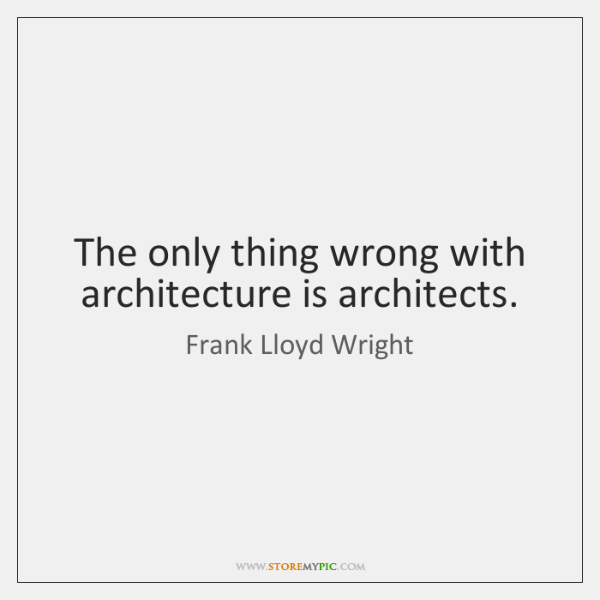 The only thing wrong with architecture is architects.