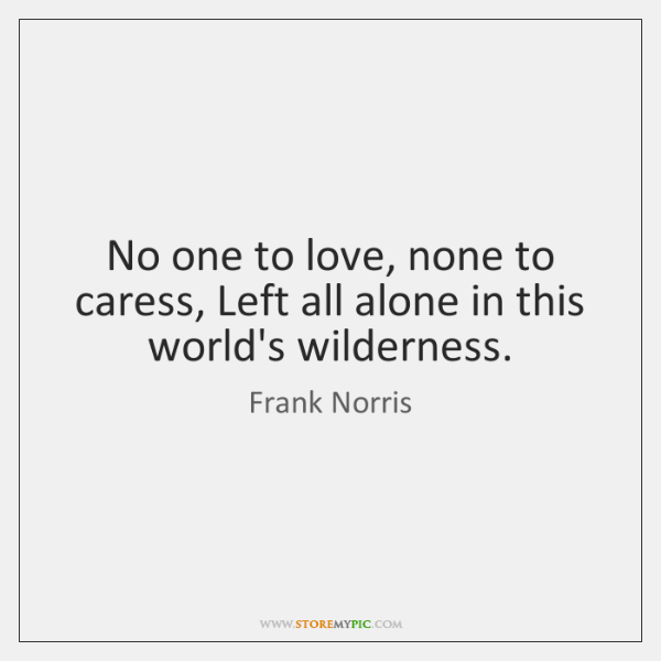 No one to love, none to caress, Left all alone in this ...
