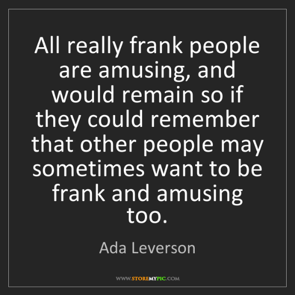 Ada Leverson: All really frank people are amusing, and would remain...