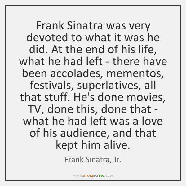Frank Sinatra was very devoted to what it was he did. At ...