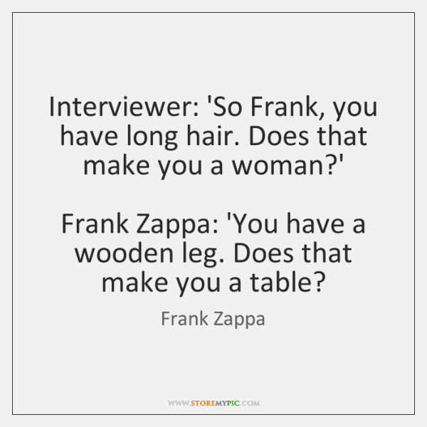 Interviewer: 'So Frank, you have long hair. Does that make you a ...