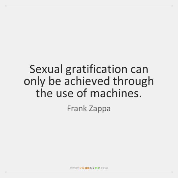 Sexual gratification can only be achieved through the use of machines.