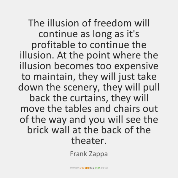 The illusion of freedom will continue as long as it's profitable to ...