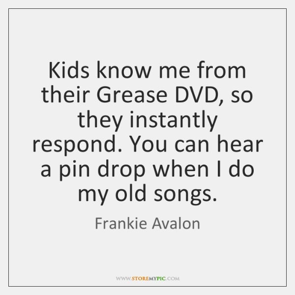 Kids know me from their Grease DVD, so they instantly respond. You ...