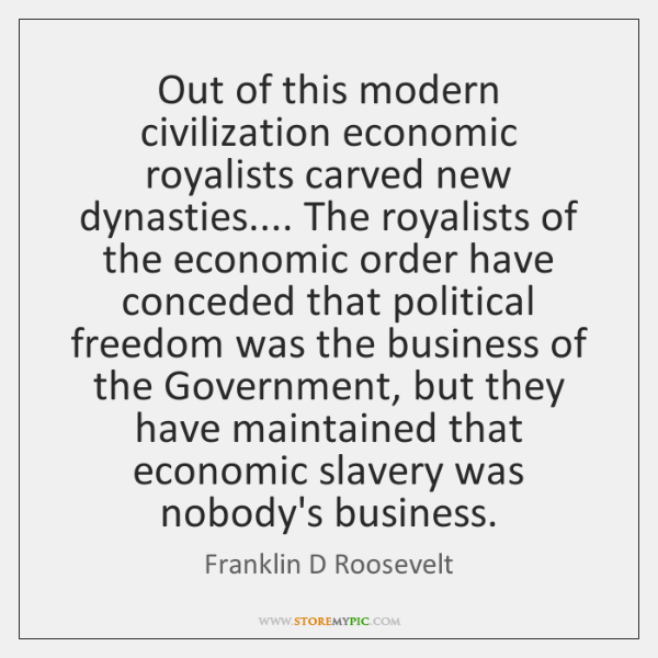 Out of this modern civilization economic royalists carved new dynasties.... The royalists ...