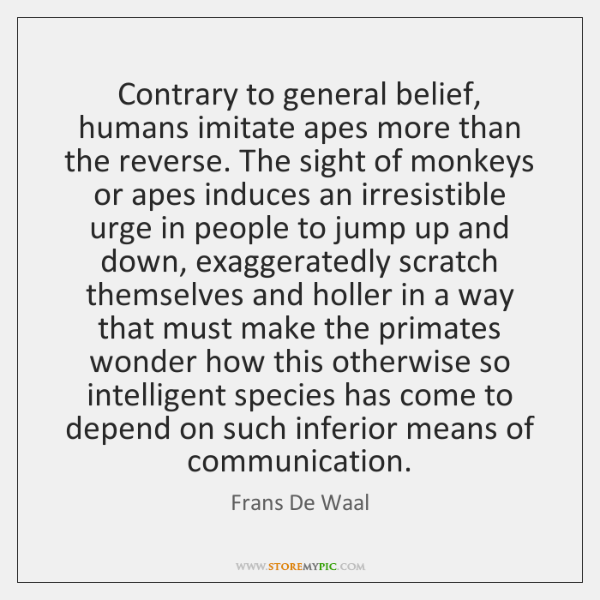 Contrary to general belief, humans imitate apes more than the reverse. The ...